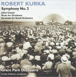 Kurka: Symphony No. 2, Julius Caesar, Music for Orchestra, Serenade for Small Orchestra