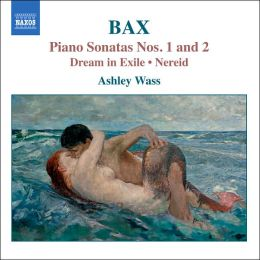 Bax: Piano Sonatas Nos. 1 & 2; Dream in Exile; Nereid