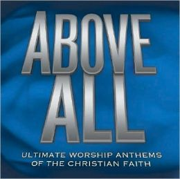 Above All: Ultimate Worship Anthems of the Christian Faith