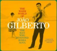 The Warm World of João Gilberto: The Man Who Invented Bossa Nova: Complete Recordings 1958-