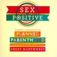 Sex Positive: A Benefit Compilation For Planned Parenthood Of The Great Northwest