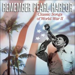 Remember Pearl Harbor: Classic Songs of World War
