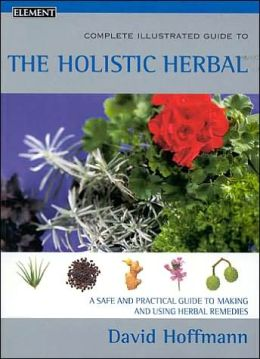 Complete Illustrated Guide To The Holistic Herbal: A Safe And Practical Guide To Making And Using Herbal Remedies