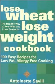 Lose Wheat, Lose Weight Cookbook, 100 Easy Recipes for Low Fat, Allergy-Free Cooking