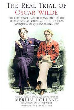 Real Trial of Oscar Wilde: The First Uncensored Transcript of The Trial of Oscar Wilde vs. John Douglas (Marquess of Queensberry), 1895