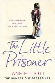 The Little Prisoner: How a Childhood Was Stolen and a Trust Betrayed. Jane Elliott with Andrew Crofts