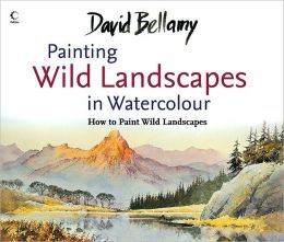David Bellamy's Painting Wild Landscapes in Watercolour: How to Paint Wild Landscapes