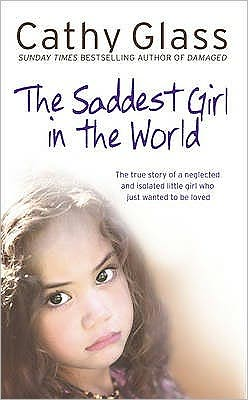 Saddest Girl in the World: The True Story of a Neglected and Isolated Little Girl Who Just Wanted to Be Loved Cathy Glass