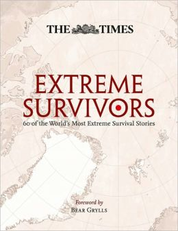 The Times Extreme Survivors: 60 of the World's Most Extreme Survival Stories