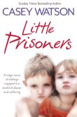 Book Cover Image. Title: Little Prisoners:  A tragic story of siblings trapped in a world of abuse and suffering, Author: Casey Watson