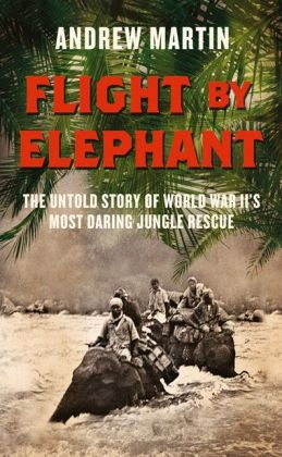 Flight By Elephant: The Untold Story of World War Two?s Most Daring Jungle Rescue