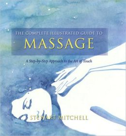 Complete Illustrated Guide to Massage: A Step-By-Step Approach to the Healing Art of Touch