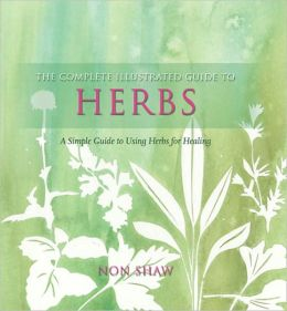 Complete Illustrated Guide to Herbs: A Simple Guide to Using Herbs for Healing