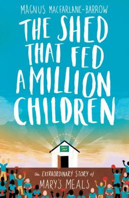 The Shed That Fed a Million Children: The Extraordinary Story of Mary?s Meals