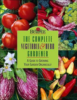 Complete Vegetable and Herb Gardener: A Guide to Growing Your Garden Organically (Burpee American Gardening Series)