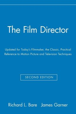 The Film Director: Updated for Today's Filmmaker, the Classic, Practical Reference to Motion Picture and Television Techniques