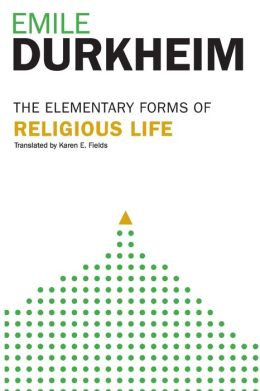 The Elementary Forms of Religious Life: Newly Translated by Karen E. Fields