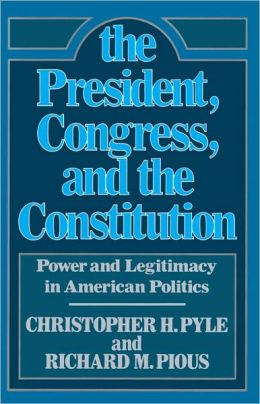 President, The Congress, and the Constitution: Power and Legitamcy in American Politics