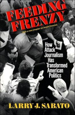 Feeding Frenzy: How Attack Journalism Has Transformed American Politics