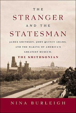 Stranger and the Statesman: James Smithson, John Quincy Adams, and the Making of America's Greatest Museum: The Smithsonian