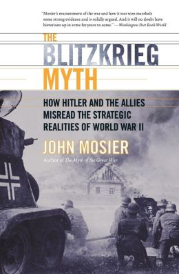 Blitzkrieg Myth: How Hitler and the Allies Misread the Strategic Realities of World War II