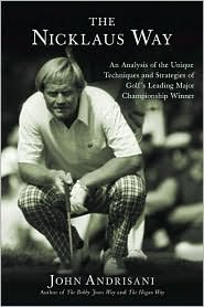 Nicklaus Way: An Analysis of the Unique Techniques and Strategies of Golf's Leading Major Championship Winner
