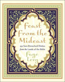 Feast from the Mideast: 250 Sun-Drenched Dishes from the Lands of the Bible