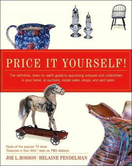 Price It Yourself!: The Definitive, Down-to-Earth Guide to Appraising Antiques and Collectibles in Your Home, at Auctions, Estate Sales, Shops, and Yard Sales
