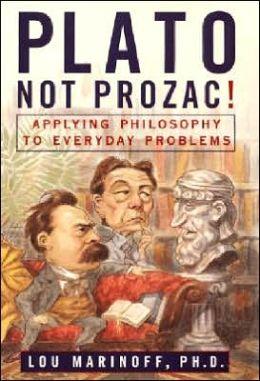 Plato Not Prozac!: Applying Philosophy to Everyday Problems