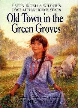 Old Town in the Green Groves: Laura Ingalls Wilder's Lost Little House Years (Little House Series)