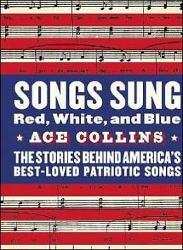 Songs Sung Red, White, and Blue: The Stories Behind America's Best-Loved Patriotic Songs