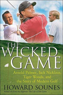 Wicked Game: Arnold Palmer, Jack Nicklaus, Tiger Woods, and the Story of Modern Golf