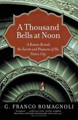 Thousand Bells at Noon: A Roman Reveals the Secrets and Pleasures of His Native City