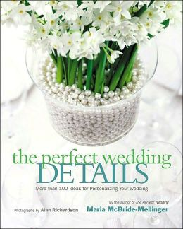 Perfect Wedding Details: More than 100 Ideas for Personalizing Your Wedding