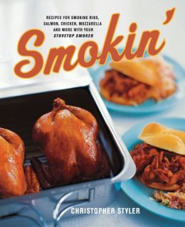 Smokin': Recipes for Smoking Ribs, Salmon, Chicken, Mozzarella and More with Your Stovetop Smoker