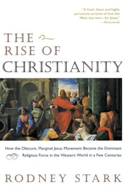 Rise of Christianity: How the Obscure, Marginal Jesus Movement Became the Dominant Religious Force ....
