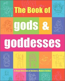 Book of Gods and Goddesses: A Visual Directory of Ancient and Modern Deities
