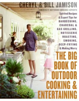 Big Book of Outdoor Cooking and Entertaining: Spirited Recipes and Expert Tips for Barbecuing, Charcoal and Gas Grilling, Rotisserie Roasting, Smoking, Deep-Frying, and Making Merry