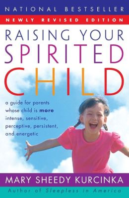 Raising Your Spirited Child: A Guide for Parents Whose Child Is More Intense, Sensitive, Perceptive, Persistent, Energetic