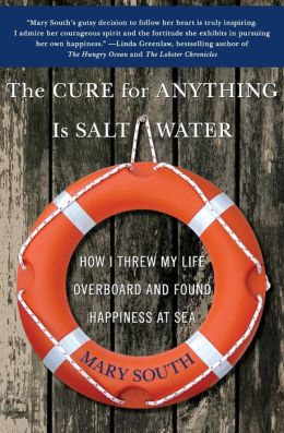 Cure for Anything Is Salt Water: How I Threw My Life Overboard and Found Happiness at Sea