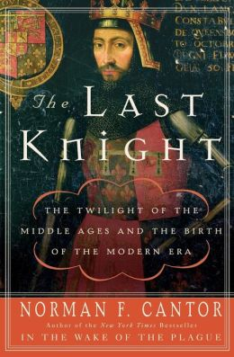 Last Knight: The Twilight of the Middle Ages and the Birth of the Modern Era