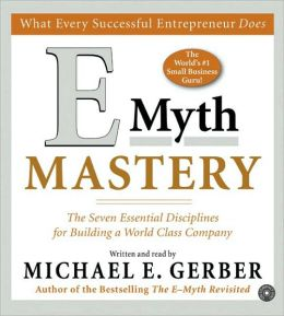 E Myth Mastery: The Seven Essential Disciplines for Building a World Class Company