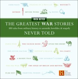Greatest War Stories Never Told: 100 Tales from Military History to Astonish, Bewilder, and Stupefy