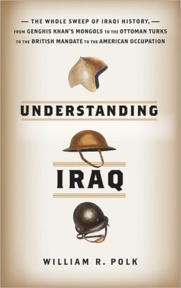 Understanding Iraq: The Whole Sweep of Iraqi History, of Outside Rule from Genghis Khan to the Ottoman Turks to the British Mandate to the American Occupation