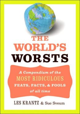 World's Worsts: A Compendium of the Most Ridiculous, Feats, Facts, and Fools of All Time