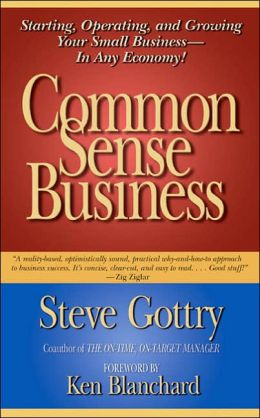 Common Sense Business: Starting, Operating, and Growing Your Small Business--in Any Economy!
