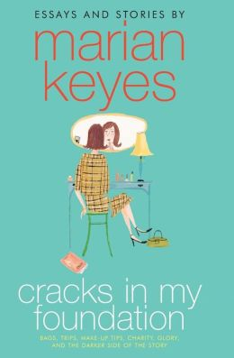 Cracks in My Foundation: Bags, Trips, Make-up Tips, Charity, Glory, and the Darker Side of the Story Marian Keyes