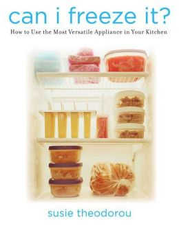 Can I Freeze It?: How to Use the Most Versatile Appliance in Your Kitchen