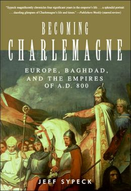 Becoming Charlemagne: Europe, Baghdad, and the Empires of A. D. 800