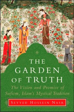 Garden of Truth: The Vision and Promise of Sufism, Islam¿s Mystical Tradition